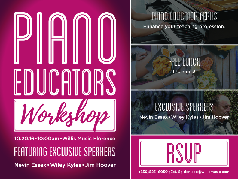 Piano Educator's Workshop 10.20.16 10:00am Willis Music Florence featuring exclusive speakers Nevin Essex Wiley Kyles Jim Hoover. Piano Educator Perks: Enhance your teaching profession. Free lunch: it's on us! RSVP: (859) 525-6050 (ext. 5) deniseb@willismusic.com